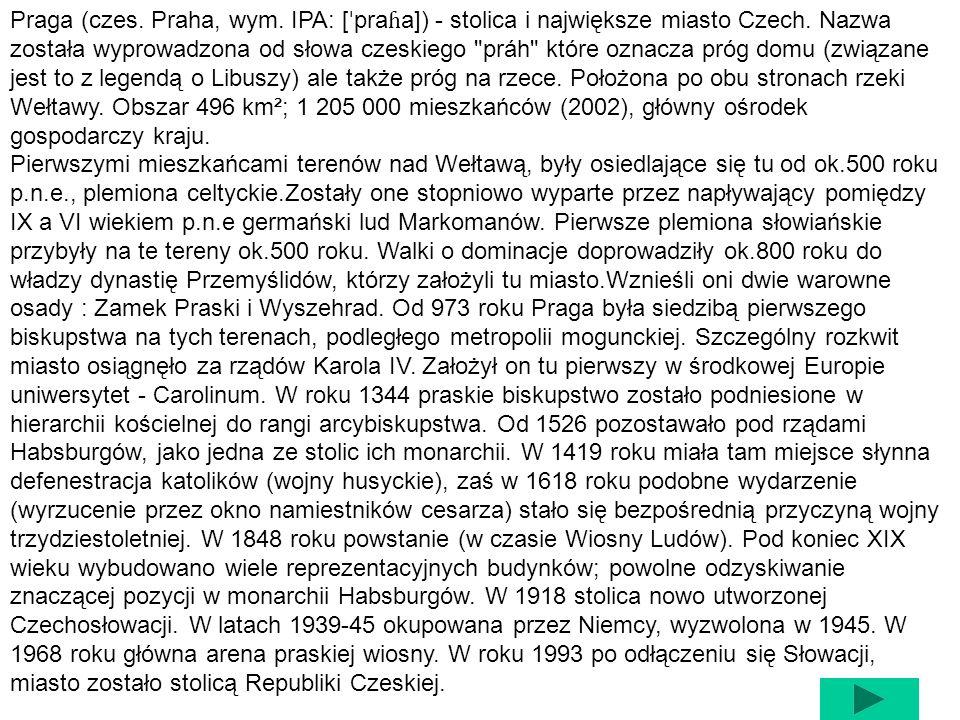 Praga (czes. Praha, wym. IPA: [ˈpraɦa]) - stolica i największe miasto Czech. Nazwa została wyprowadzona od słowa czeskiego práh które oznacza próg domu (związane jest to z legendą o Libuszy) ale także próg na rzece. Położona po obu stronach rzeki Wełtawy. Obszar 496 km²; 1 205 000 mieszkańców (2002), główny ośrodek gospodarczy kraju.